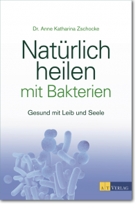Buch Cover: Natürlich heilen mit Bakterien. Gesund mit Leib und Seele. - Dr. Zschocke